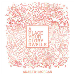 Interview with Anabeth Morgan: A Place Your Glory Dwells